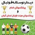 برگزاری دیدار دوستانه فوتبال بین تیمهای پیشکسوتان خمام و پیشکسوتان هیئت فوتبال گیلان